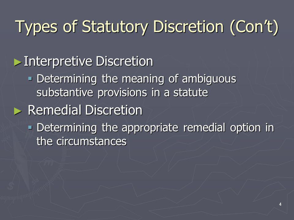 4 Types of Statutory Discretion (Con't) ► Interpretive Discretion  Determining the meaning of ambiguous substantive provisions in a statute ► Remedial Discretion  Determining the appropriate remedial option in the circumstances