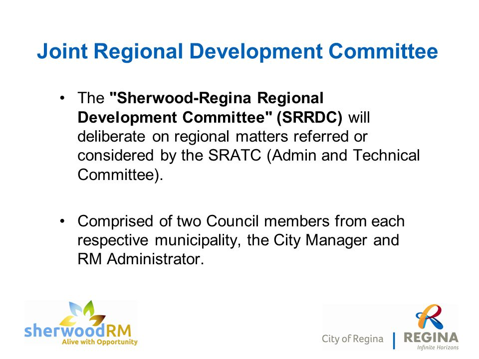 Joint Regional Development Committee The Sherwood-Regina Regional Development Committee (SRRDC) will deliberate on regional matters referred or considered by the SRATC (Admin and Technical Committee).