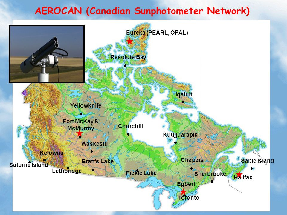 AEROCAN (Canadian Sunphotometer Network)         Resolute Bay Saturna Island Bratt's Lake Waskesiu Churchill Kuujjuarapik Halifax Sherbrooke Egbert  Pickle Lake  Fort McKay & McMurray  Kelowna  Chapais Eureka (PEARL, OPAL)   Toronto  Yellowknife Iqaluit   Sable Island   Lethbridge 