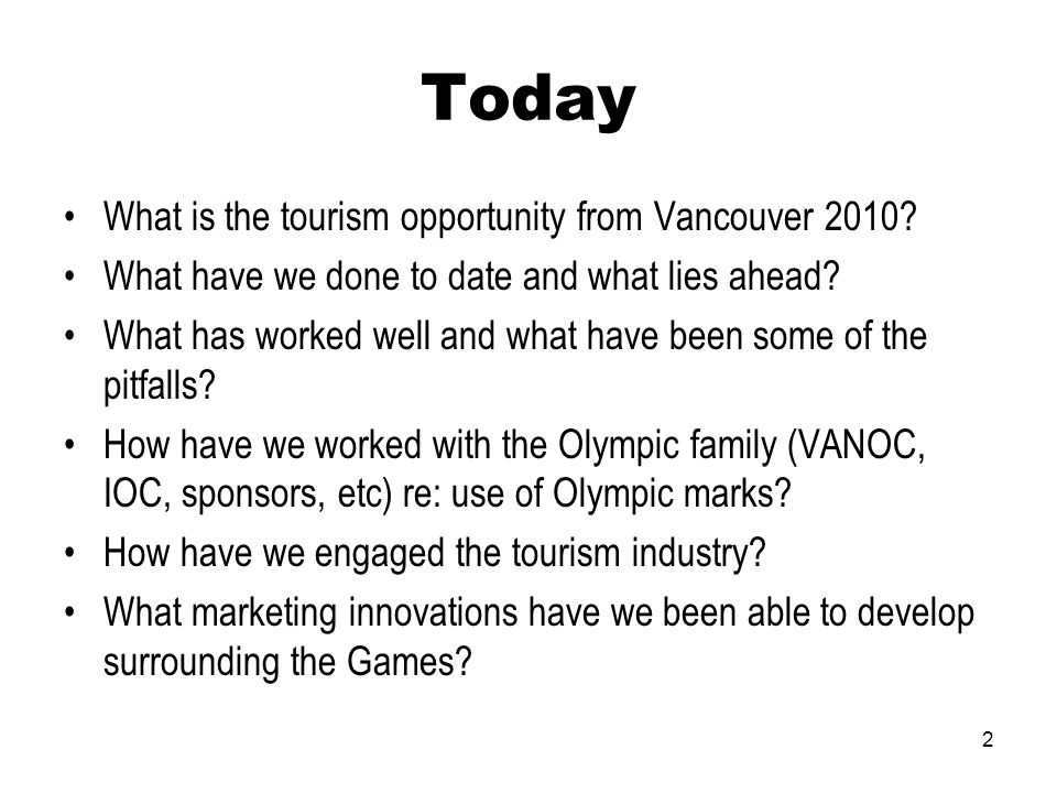 2 Today What is the tourism opportunity from Vancouver 2010? What have we done to date and what lies ahead? What has worked well and what have been so