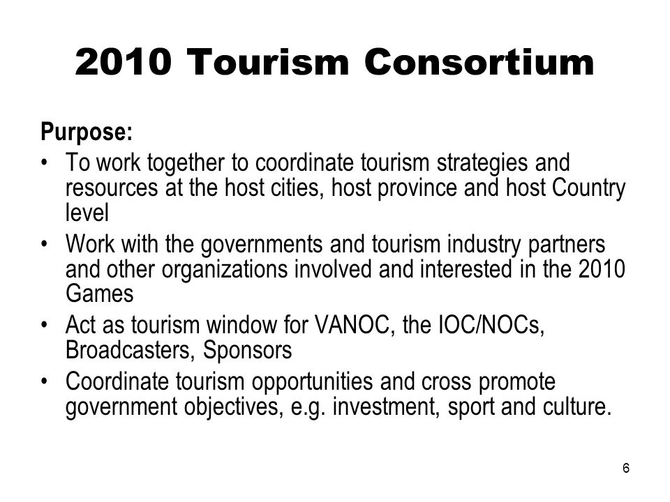 6 2010 Tourism Consortium Purpose: To work together to coordinate tourism strategies and resources at the host cities, host province and host Country