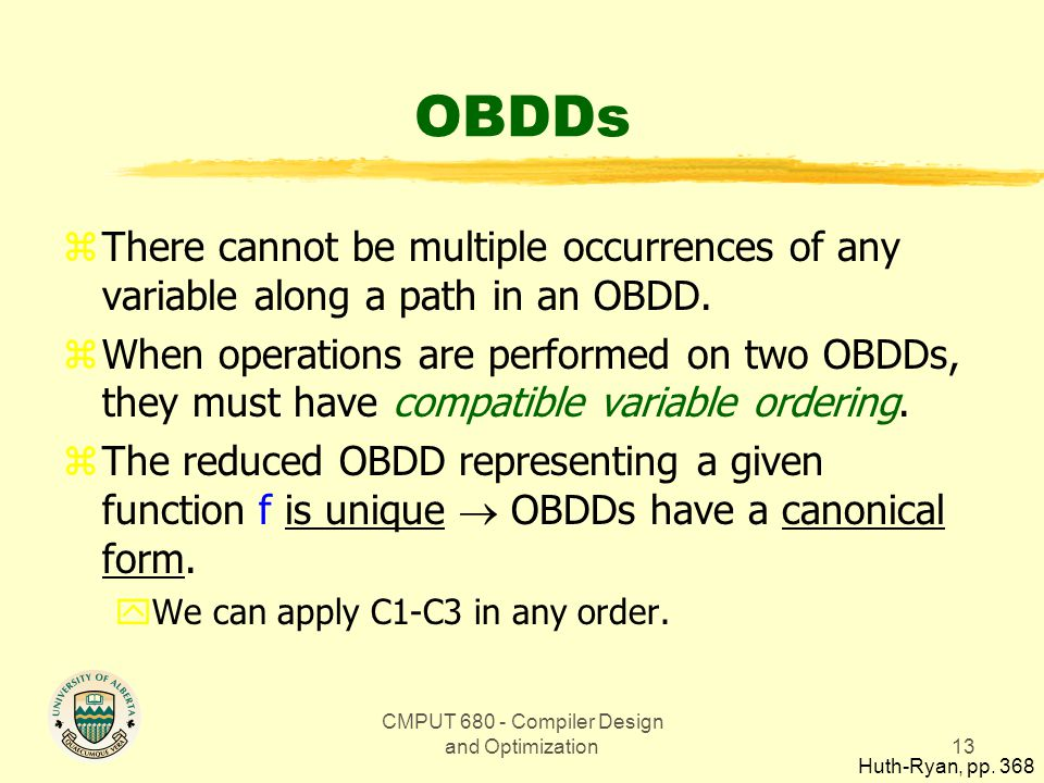 CMPUT 680 - Compiler Design and Optimization13 OBDDs zThere cannot be multiple occurrences of any variable along a path in an OBDD. zWhen operations a