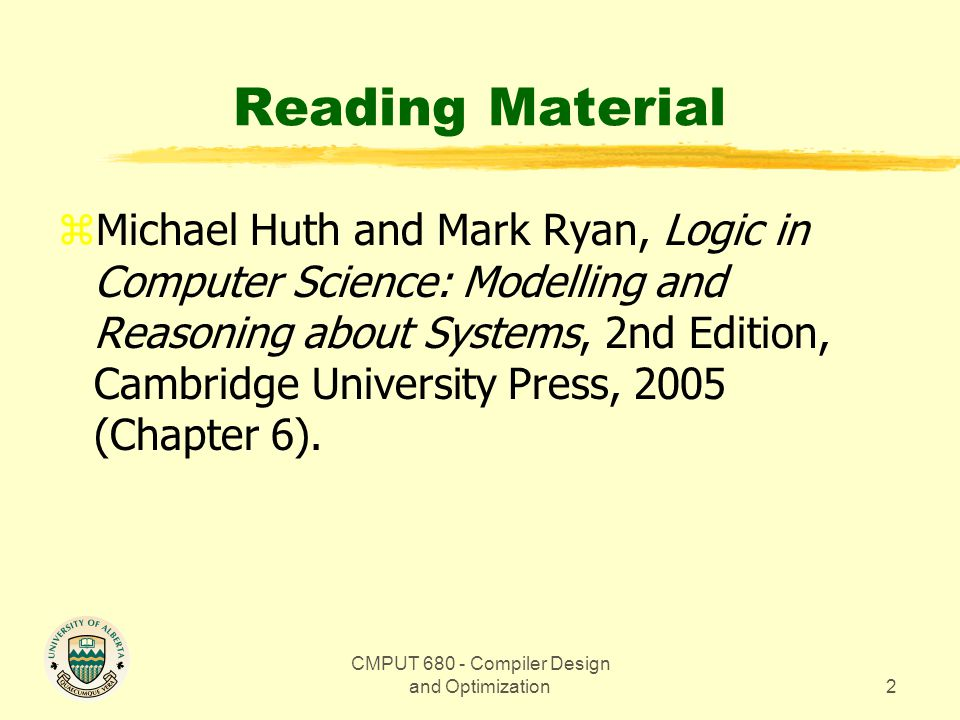 CMPUT 680 - Compiler Design and Optimization2 Reading Material zMichael Huth and Mark Ryan, Logic in Computer Science: Modelling and Reasoning about S