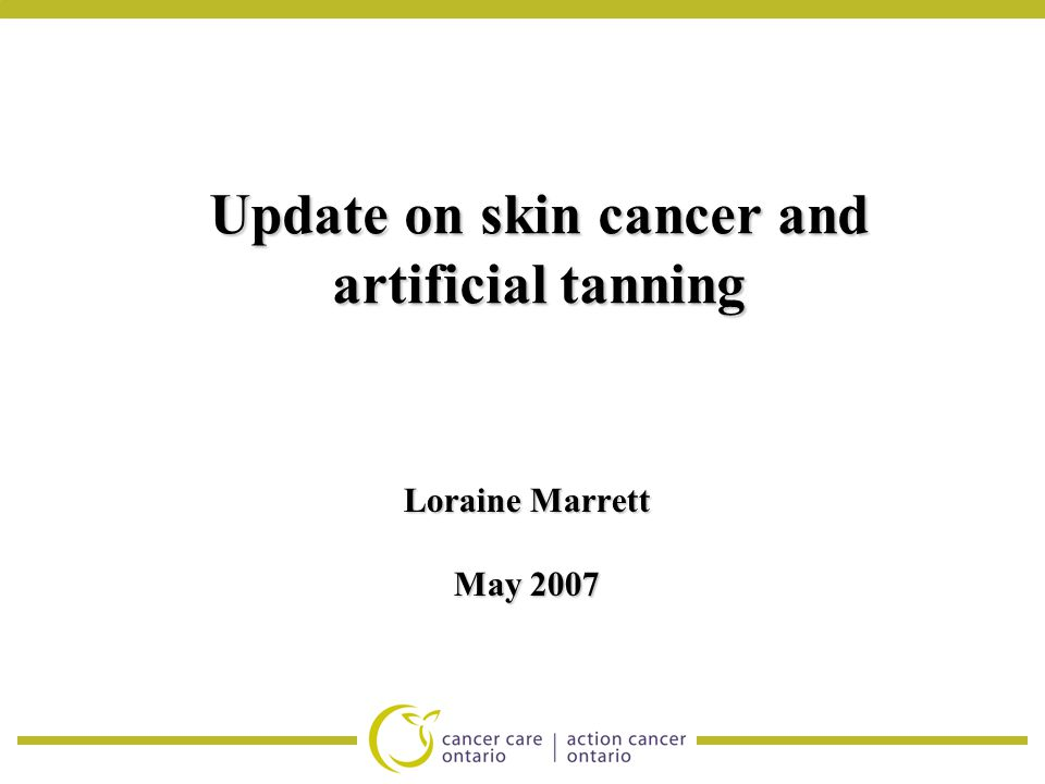 Update on skin cancer and artificial tanning Loraine Marrett May 2007