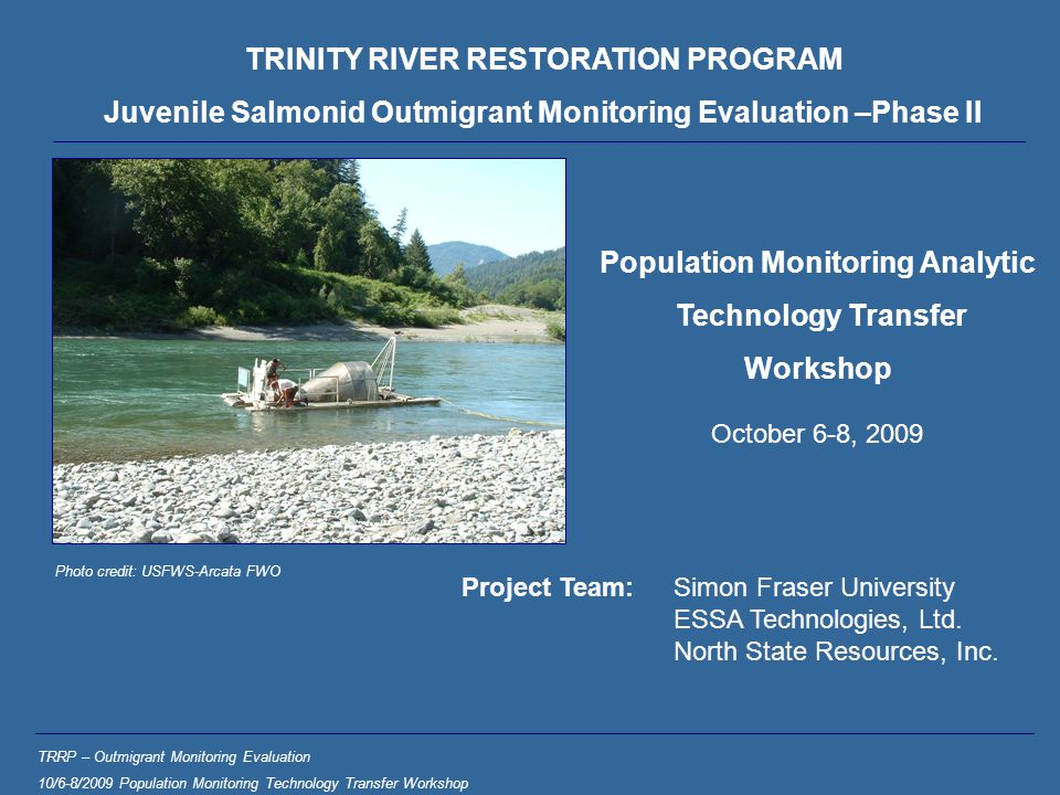 TRINITY RIVER RESTORATION PROGRAM Juvenile Salmonid Outmigrant Monitoring Evaluation –Phase II TRRP – Outmigrant Monitoring Evaluation 10/6-8/2009 Population Monitoring Technology Transfer Workshop Project Team:Simon Fraser University ESSA Technologies, Ltd.