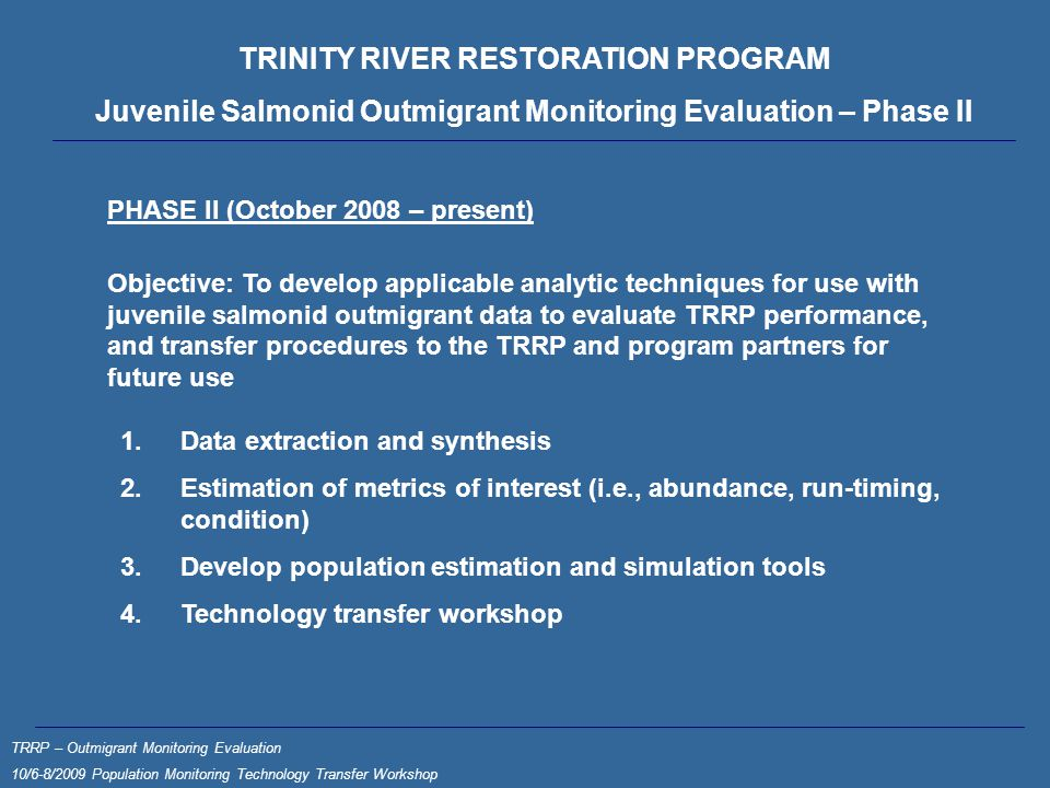 TRINITY RIVER RESTORATION PROGRAM Juvenile Salmonid Outmigrant Monitoring Evaluation – Phase II PHASE II (October 2008 – present) Objective: To develop applicable analytic techniques for use with juvenile salmonid outmigrant data to evaluate TRRP performance, and transfer procedures to the TRRP and program partners for future use 1.Data extraction and synthesis 2.Estimation of metrics of interest (i.e., abundance, run-timing, condition) 3.Develop population estimation and simulation tools 4.Technology transfer workshop TRRP – Outmigrant Monitoring Evaluation 10/6-8/2009 Population Monitoring Technology Transfer Workshop
