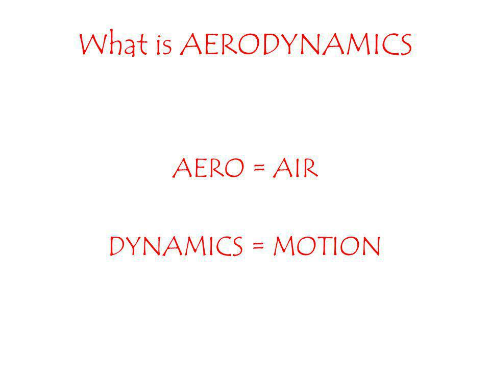 What is AERODYNAMICS AERO = AIR DYNAMICS = MOTION