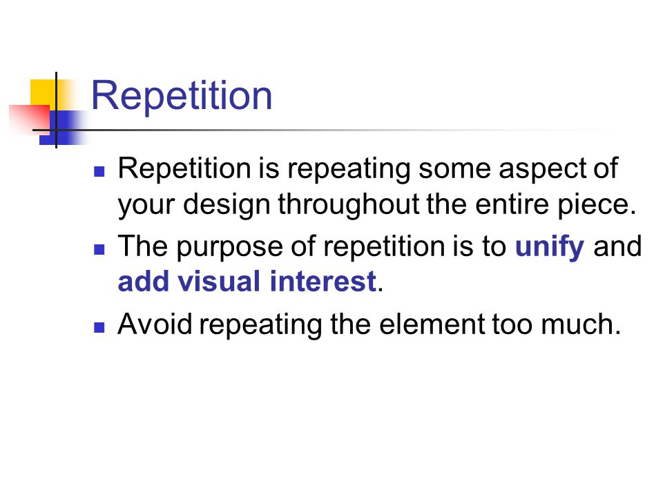 Repetition Repetition is repeating some aspect of your design throughout the entire piece. The purpose of repetition is to unify and add visual intere