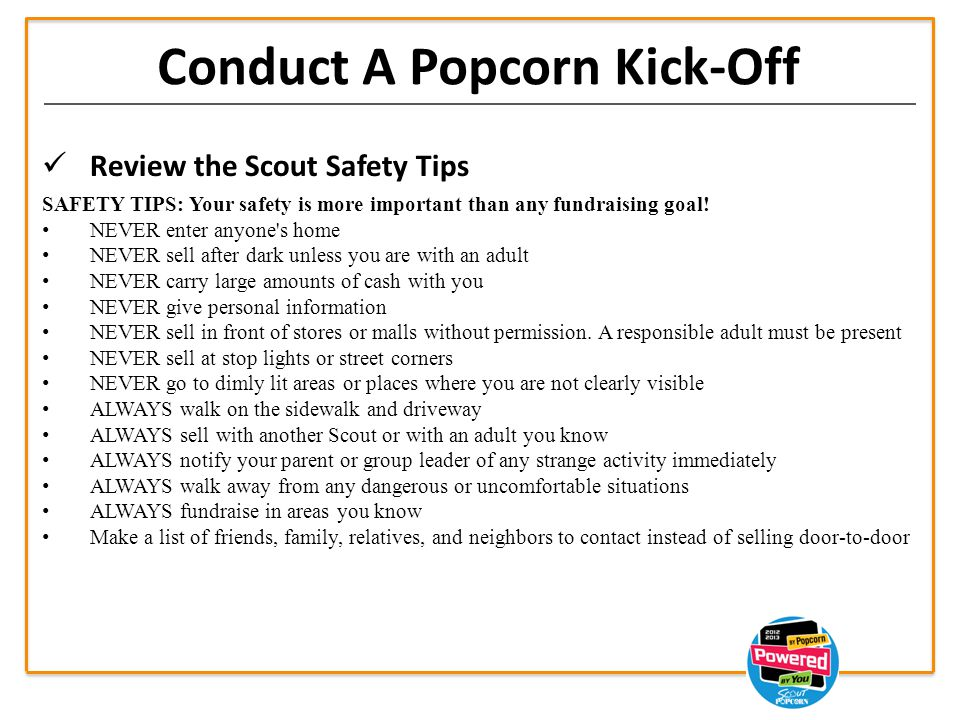 Conduct A Popcorn Kick-Off Review the Scout Safety Tips SAFETY TIPS: Your safety is more important than any fundraising goal.