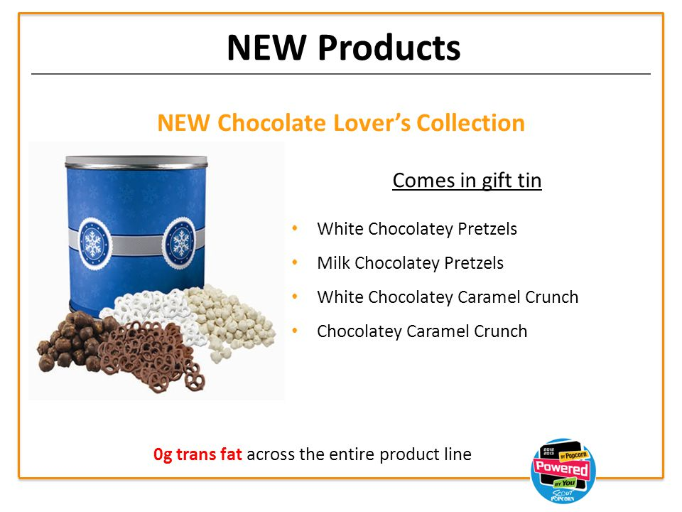 NEW Products NEW Chocolate Lover's Collection Comes in gift tin White Chocolatey Pretzels Milk Chocolatey Pretzels White Chocolatey Caramel Crunch Chocolatey Caramel Crunch 0g trans fat across the entire product line