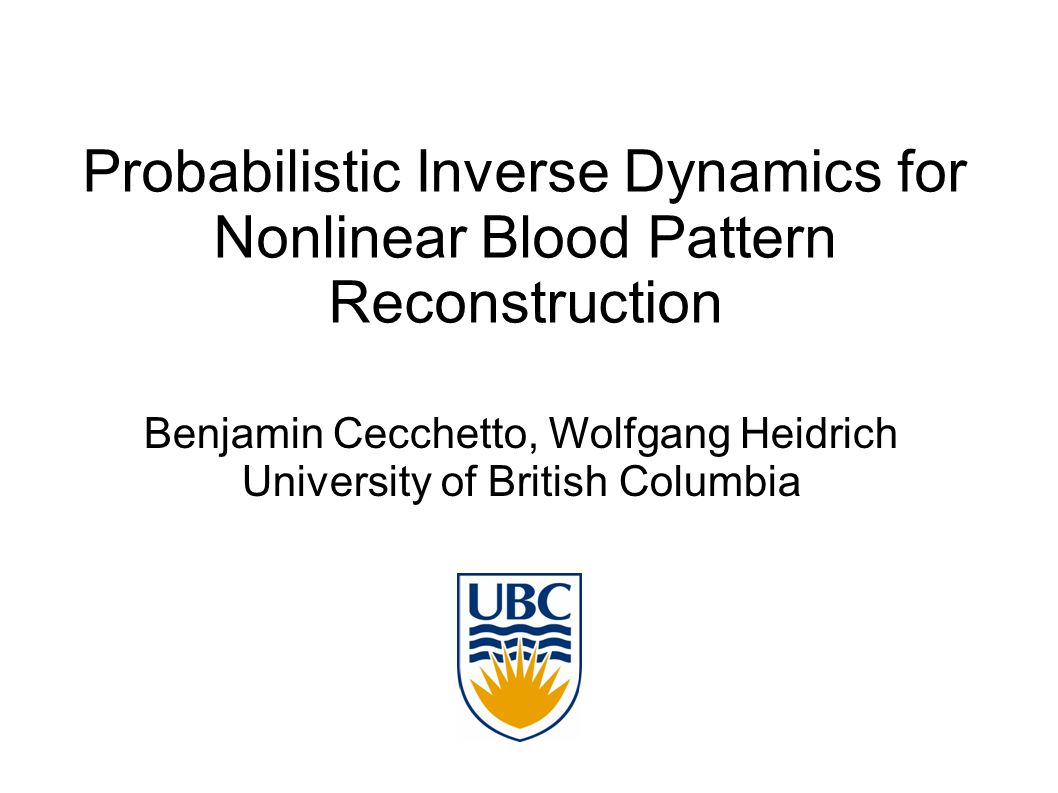 Probabilistic Inverse Dynamics for Nonlinear Blood Pattern Reconstruction Benjamin Cecchetto, Wolfgang Heidrich University of British Columbia