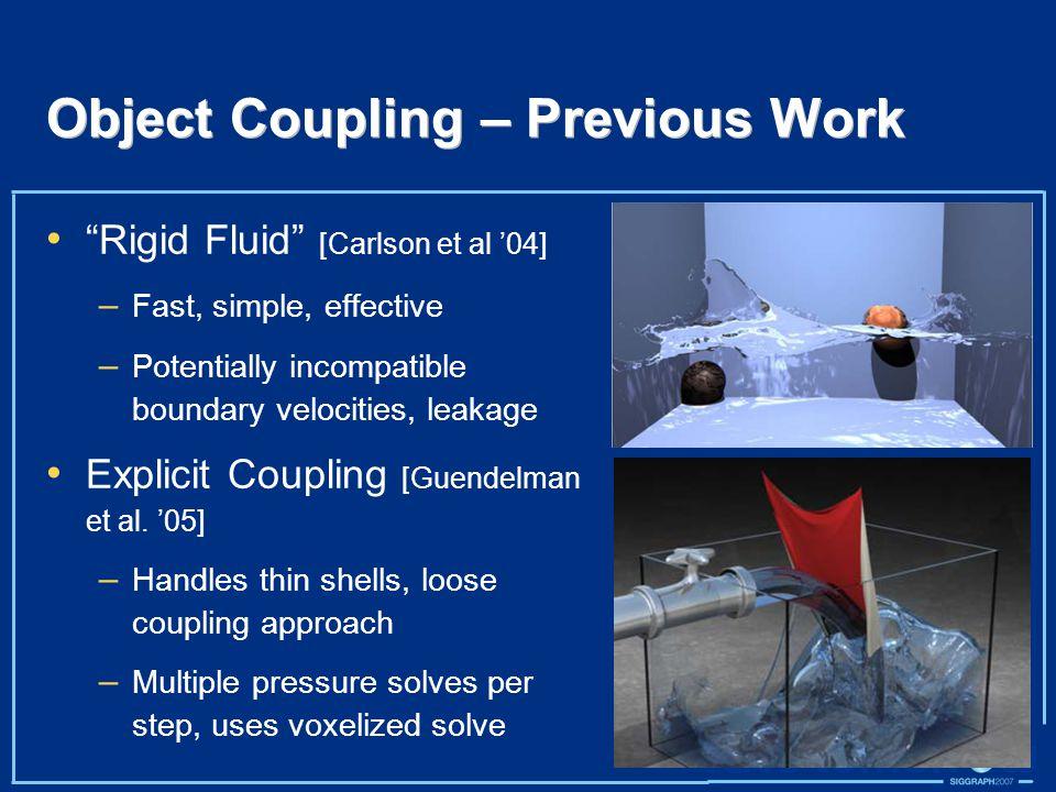 Object Coupling – Previous Work Rigid Fluid [Carlson et al '04] – Fast, simple, effective – Potentially incompatible boundary velocities, leakage Explicit Coupling [Guendelman et al.