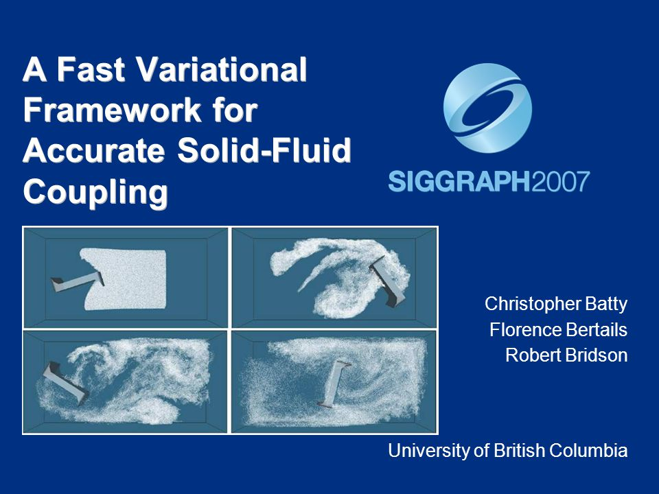 A Fast Variational Framework for Accurate Solid-Fluid Coupling Christopher Batty Florence Bertails Robert Bridson University of British Columbia