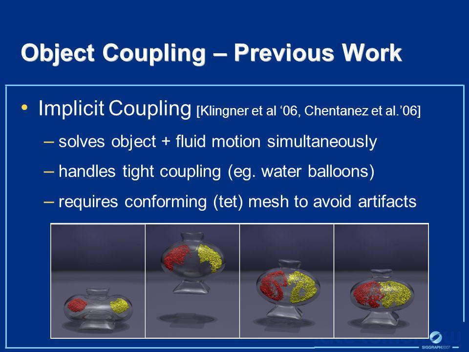 Object Coupling – Previous Work Implicit Coupling [Klingner et al '06, Chentanez et al.'06] – solves object + fluid motion simultaneously – handles tight coupling (eg.