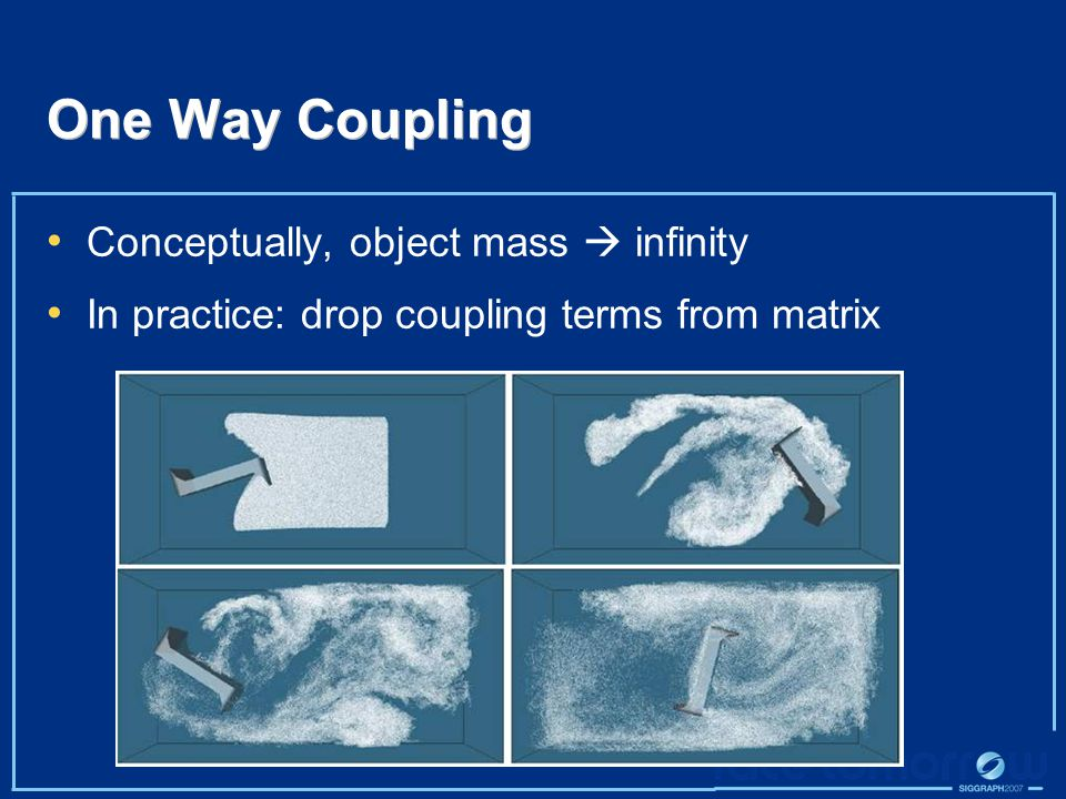 One Way Coupling Conceptually, object mass  infinity In practice: drop coupling terms from matrix