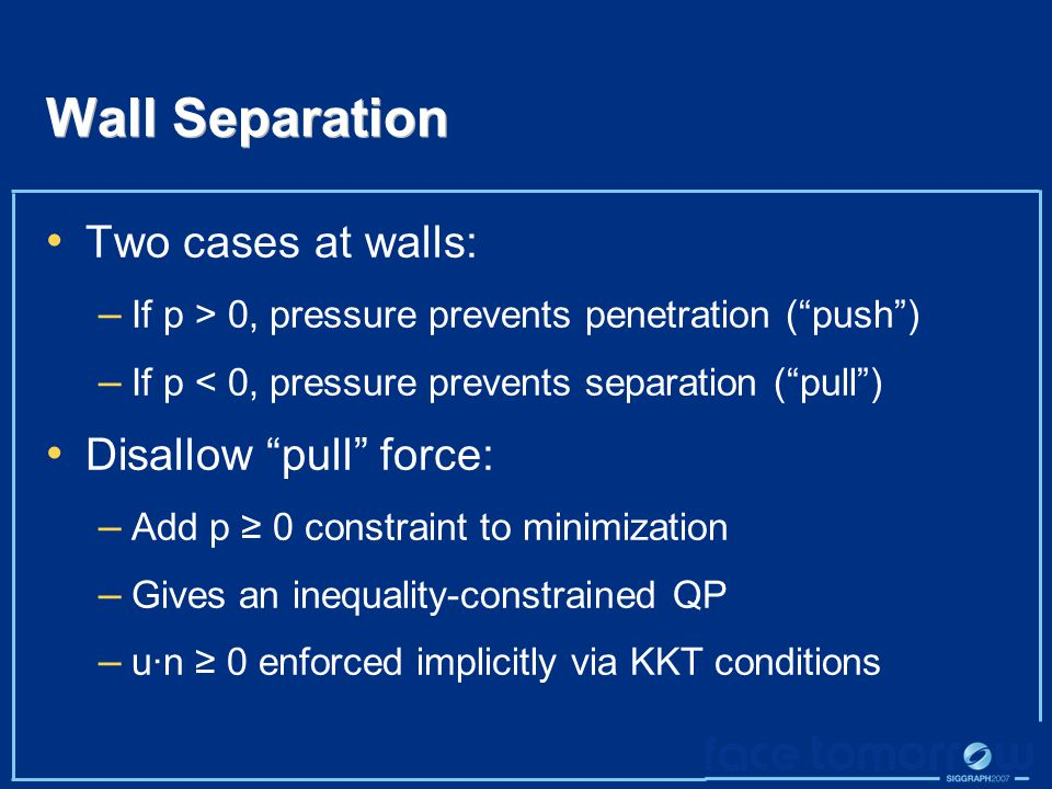 Wall Separation Two cases at walls: – If p > 0, pressure prevents penetration ( push ) – If p < 0, pressure prevents separation ( pull ) Disallow pull force: – Add p ≥ 0 constraint to minimization – Gives an inequality-constrained QP – u·n ≥ 0 enforced implicitly via KKT conditions