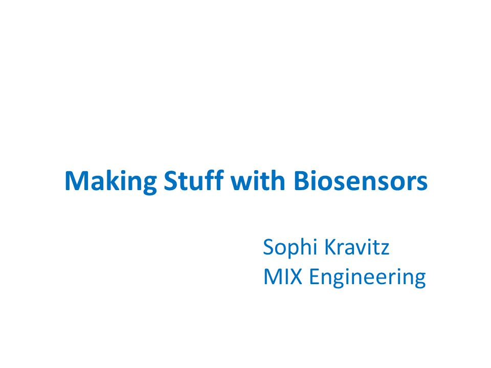 Making Stuff with Biosensors Sophi Kravitz MIX Engineering