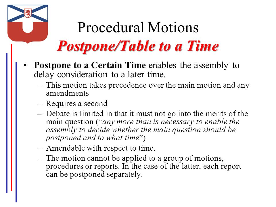 Postpone/Table to a Time Procedural Motions Postpone/Table to a Time Postpone to a Certain Time enables the assembly to delay consideration to a later time.
