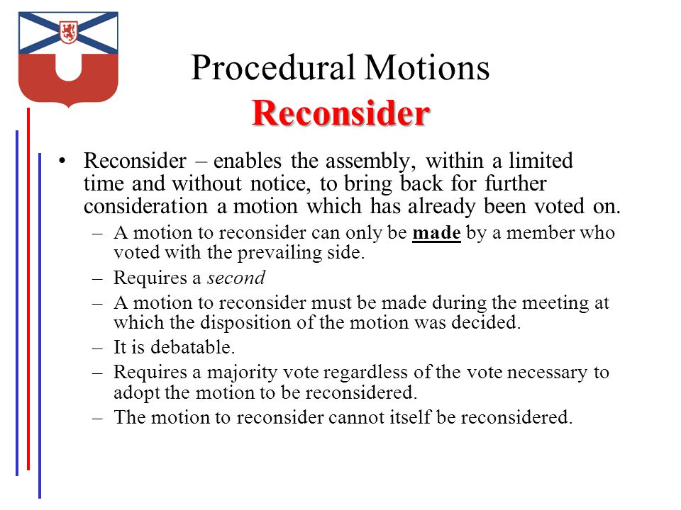 Reconsider Procedural Motions Reconsider Reconsider – enables the assembly, within a limited time and without notice, to bring back for further consideration a motion which has already been voted on.