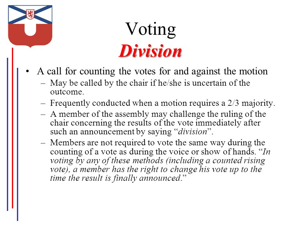 Division Voting Division A call for counting the votes for and against the motion –May be called by the chair if he/she is uncertain of the outcome.
