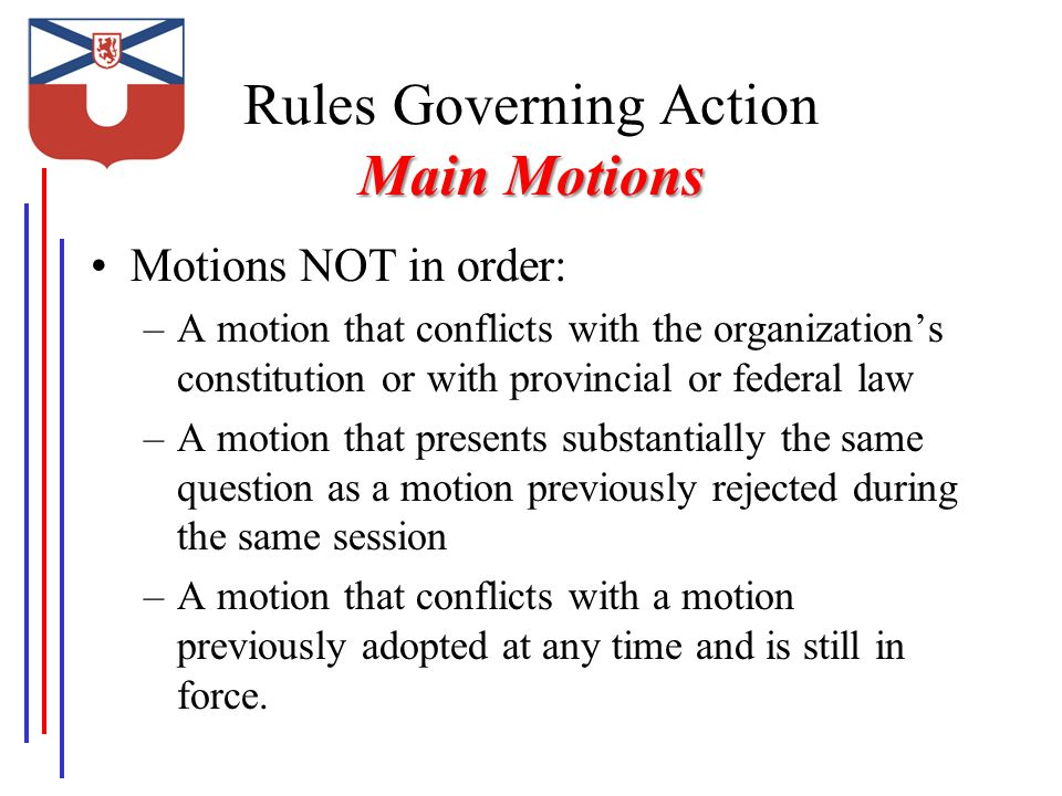 Main Motions Rules Governing Action Main Motions Motions NOT in order: –A motion that conflicts with the organization's constitution or with provincial or federal law –A motion that presents substantially the same question as a motion previously rejected during the same session –A motion that conflicts with a motion previously adopted at any time and is still in force.