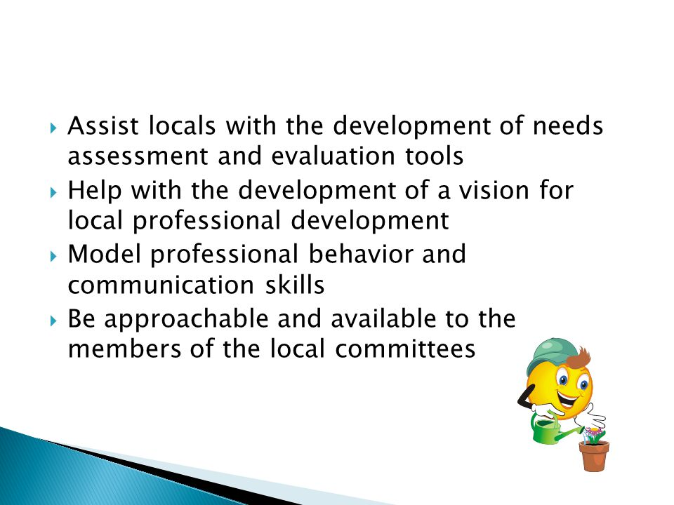  Assist locals with the development of needs assessment and evaluation tools  Help with the development of a vision for local professional developme