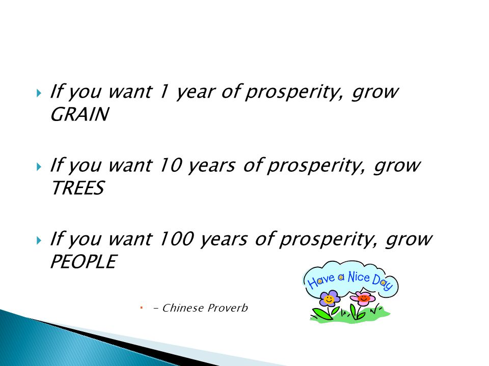  If you want 1 year of prosperity, grow GRAIN  If you want 10 years of prosperity, grow TREES  If you want 100 years of prosperity, grow PEOPLE  -