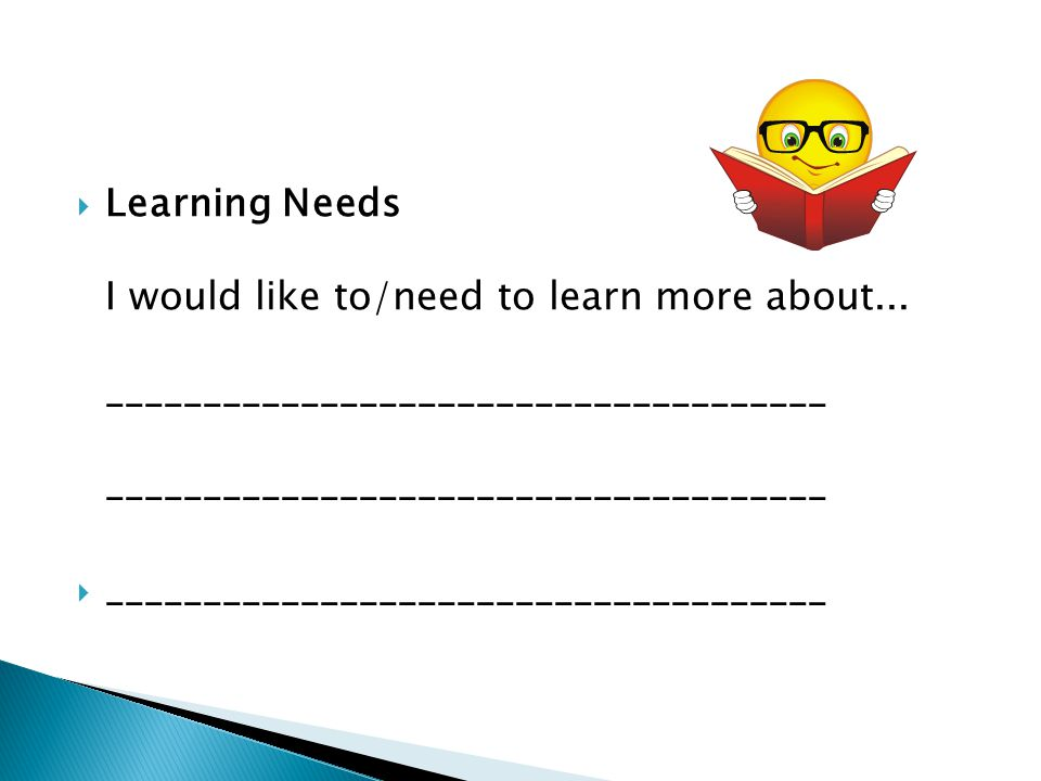  Learning Needs I would like to/need to learn more about... _____________________________________ _____________________________________  ___________