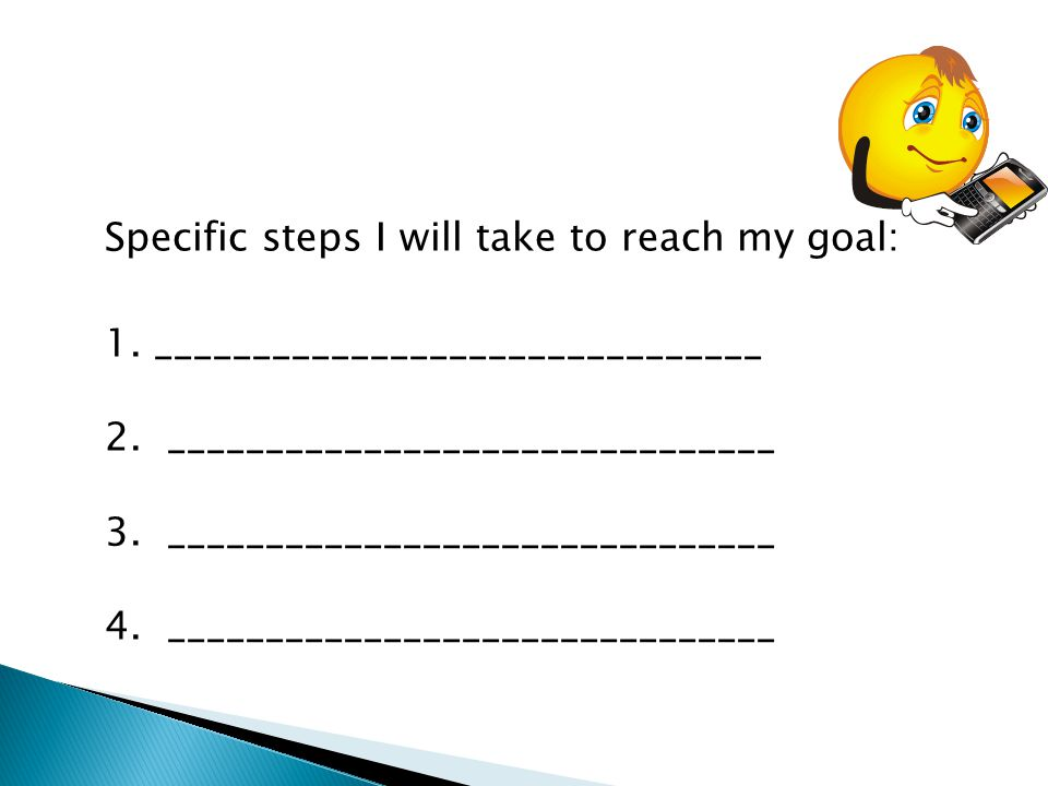Specific steps I will take to reach my goal: 1. _______________________________ 2. _______________________________ 3. _______________________________