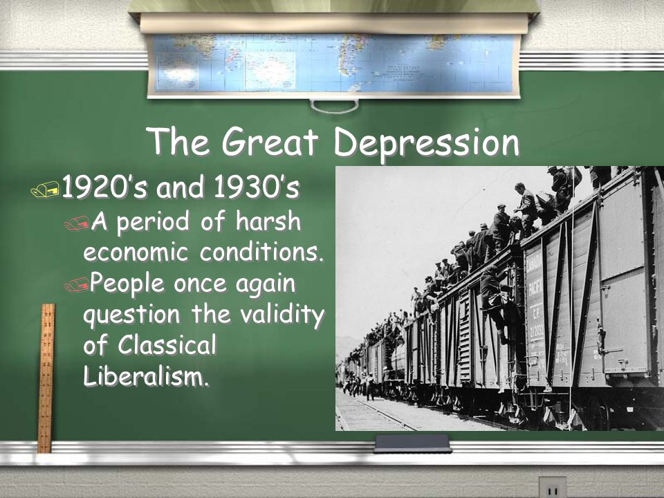 The Great Depression / 1920's and 1930's / A period of harsh economic conditions. / People once again question the validity of Classical Liberalism. /
