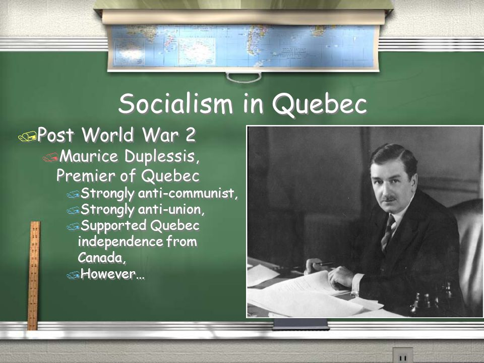 Socialism in Quebec / Post World War 2 / Maurice Duplessis, Premier of Quebec / Strongly anti-communist, / Strongly anti-union, / Supported Quebec ind