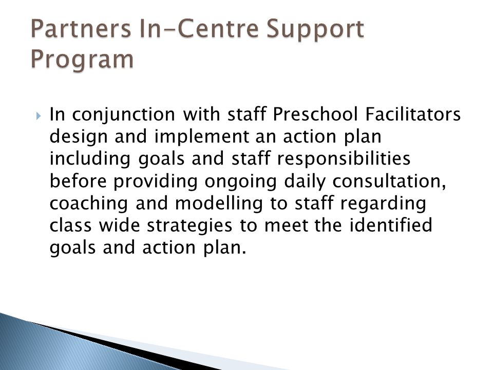  In conjunction with staff Preschool Facilitators design and implement an action plan including goals and staff responsibilities before providing ongoing daily consultation, coaching and modelling to staff regarding class wide strategies to meet the identified goals and action plan.