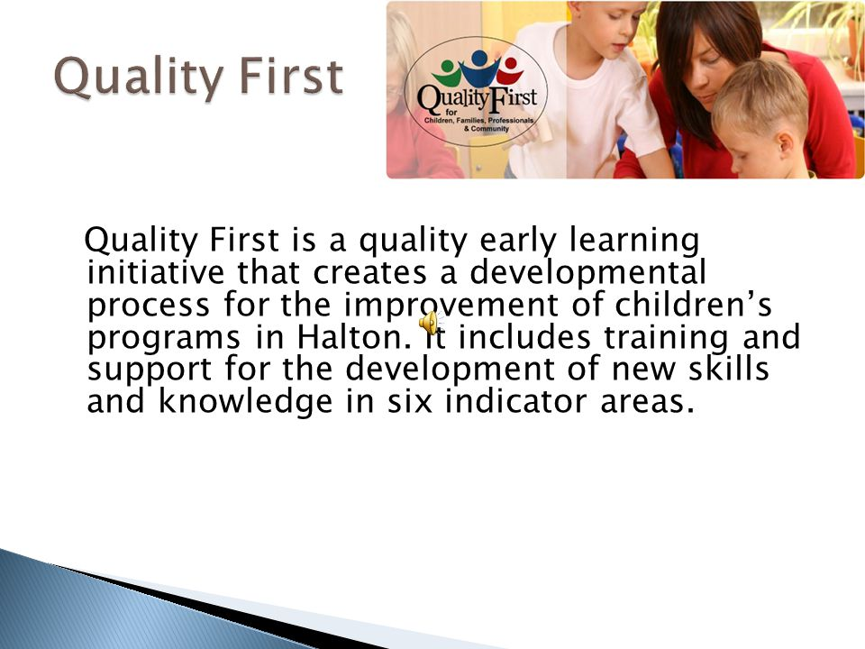 Quality First is a quality early learning initiative that creates a developmental process for the improvement of children's programs in Halton. It inc