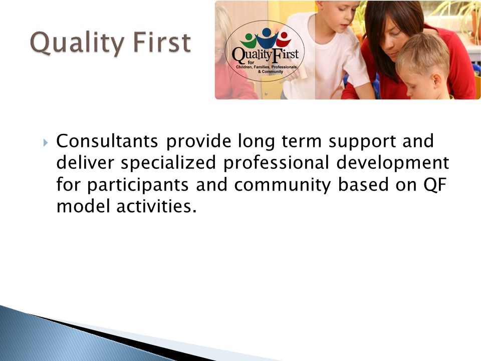  Consultants provide long term support and deliver specialized professional development for participants and community based on QF model activities.