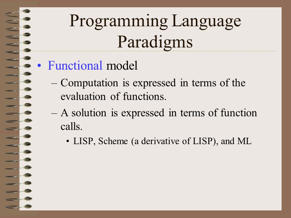 Programming Language Paradigms Functional model –Computation is expressed in terms of the evaluation of functions. –A solution is expressed in terms o