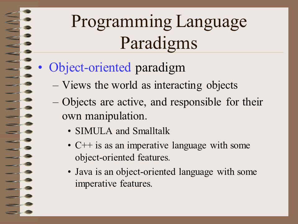 Programming Language Paradigms Object-oriented paradigm –Views the world as interacting objects –Objects are active, and responsible for their own manipulation.
