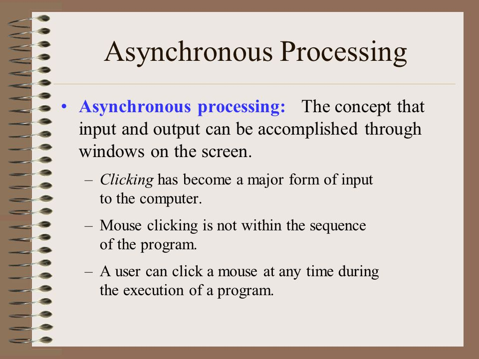 Asynchronous Processing Asynchronous processing: The concept that input and output can be accomplished through windows on the screen. –Clicking has be
