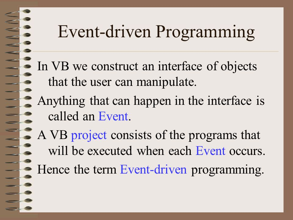 Event-driven Programming In VB we construct an interface of objects that the user can manipulate. Anything that can happen in the interface is called