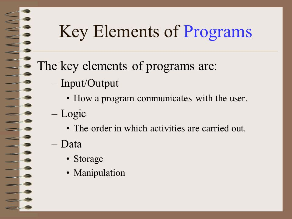 Key Elements of Programs The key elements of programs are: –Input/Output How a program communicates with the user. –Logic The order in which activitie