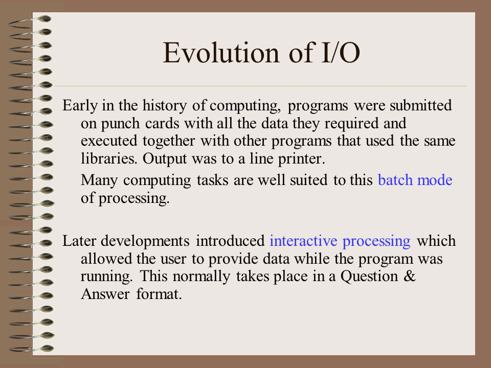 Evolution of I/O Early in the history of computing, programs were submitted on punch cards with all the data they required and executed together with other programs that used the same libraries.