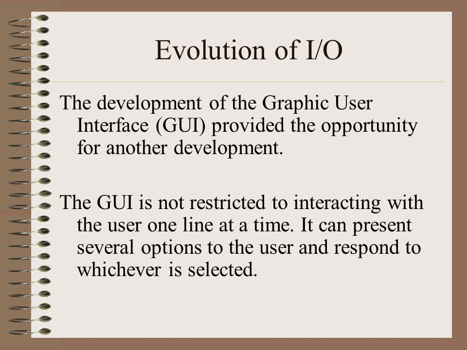 Evolution of I/O The development of the Graphic User Interface (GUI) provided the opportunity for another development.