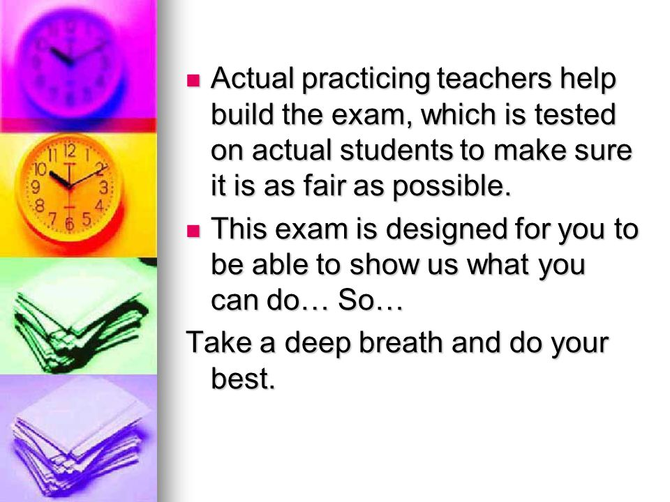 Actual practicing teachers help build the exam, which is tested on actual students to make sure it is as fair as possible.