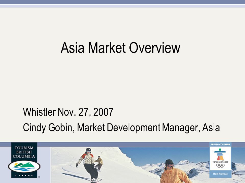 Asia Market Overview Whistler Nov. 27, 2007 Cindy Gobin, Market Development Manager, Asia