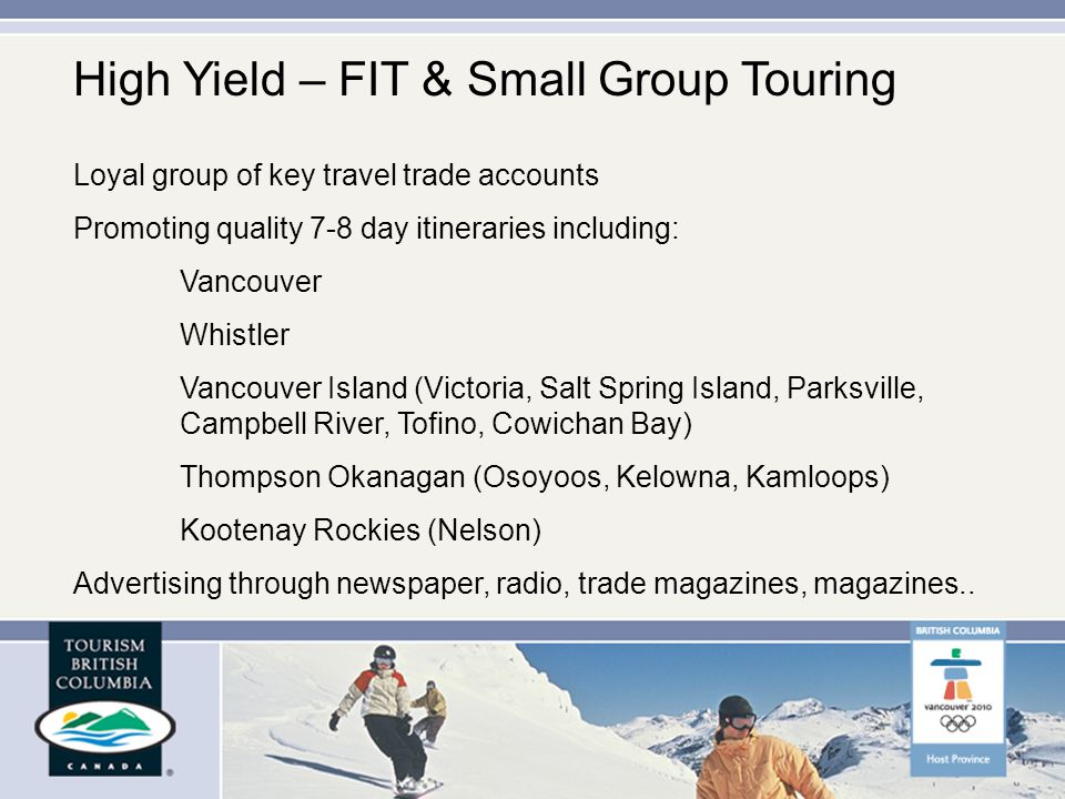 Loyal group of key travel trade accounts Promoting quality 7-8 day itineraries including: Vancouver Whistler Vancouver Island (Victoria, Salt Spring Island, Parksville, Campbell River, Tofino, Cowichan Bay) Thompson Okanagan (Osoyoos, Kelowna, Kamloops) Kootenay Rockies (Nelson) Advertising through newspaper, radio, trade magazines, magazines..