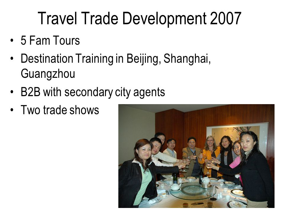 Travel Trade Development 2007 5 Fam Tours Destination Training in Beijing, Shanghai, Guangzhou B2B with secondary city agents Two trade shows