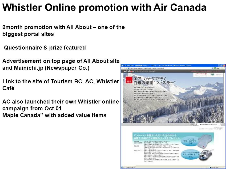 Whistler Online promotion with Air Canada 2month promotion with All About – one of the biggest portal sites Questionnaire & prize featured Advertisement on top page of All About site and Mainichi.jp (Newspaper Co.) Link to the site of Tourism BC, AC, Whistler Café AC also launched their own Whistler online campaign from Oct.01 Maple Canada with added value items