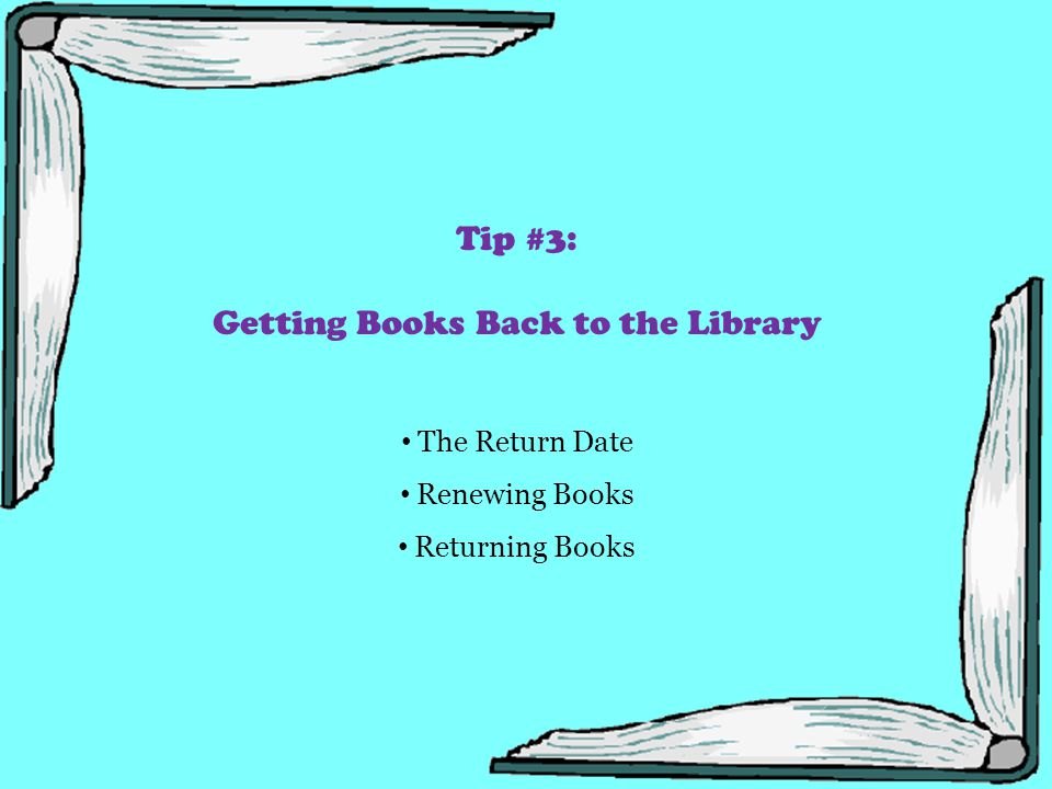 Tip #3: Getting Books Back to the Library The Return Date Renewing Books Returning Books