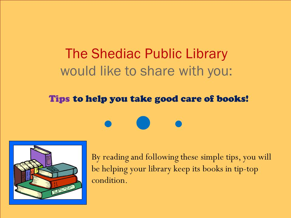 The Shediac Public Library would like to share with you: Tips to help you take good care of books.