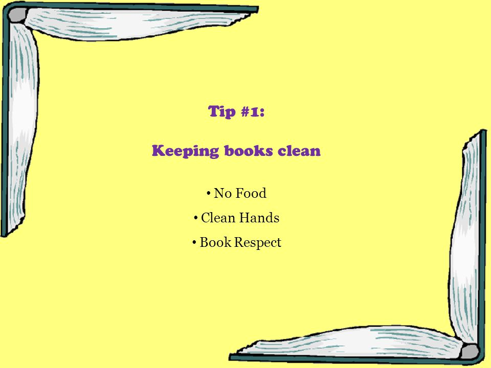 Tip #1: Keeping books clean No Food Clean Hands Book Respect