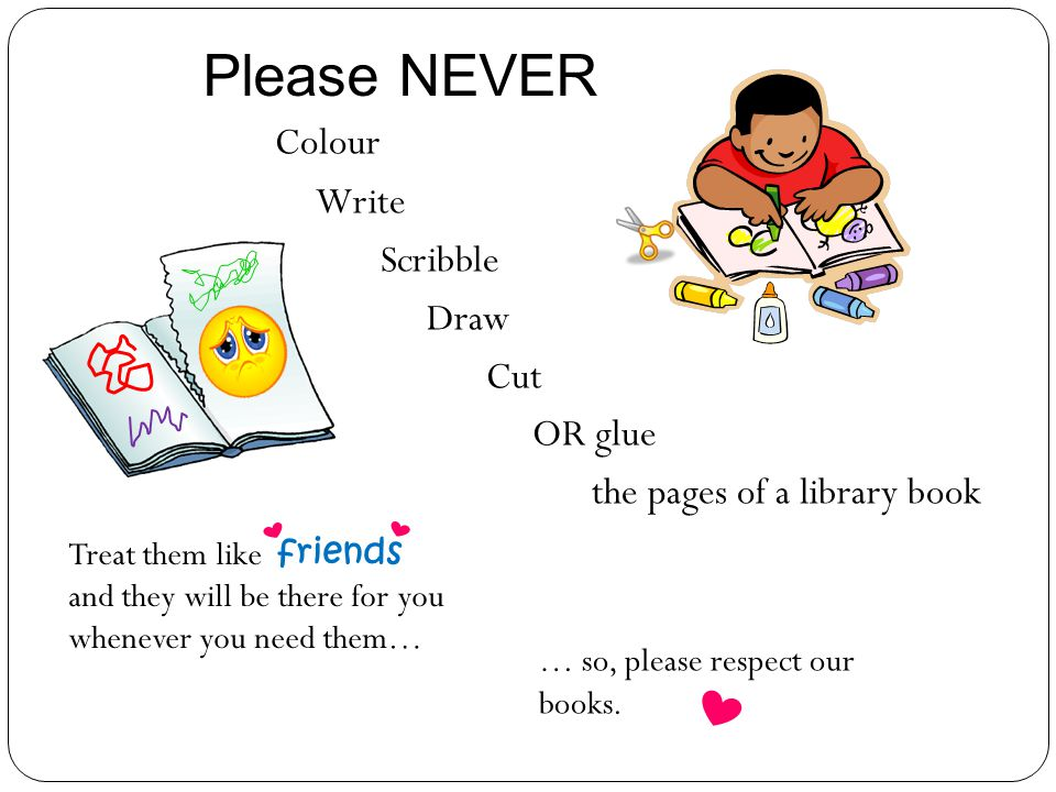 Colour Write Scribble Draw Cut OR glue the pages of a library book Treat them like friends and they will be there for you whenever you need them… Please NEVER … so, please respect our books.